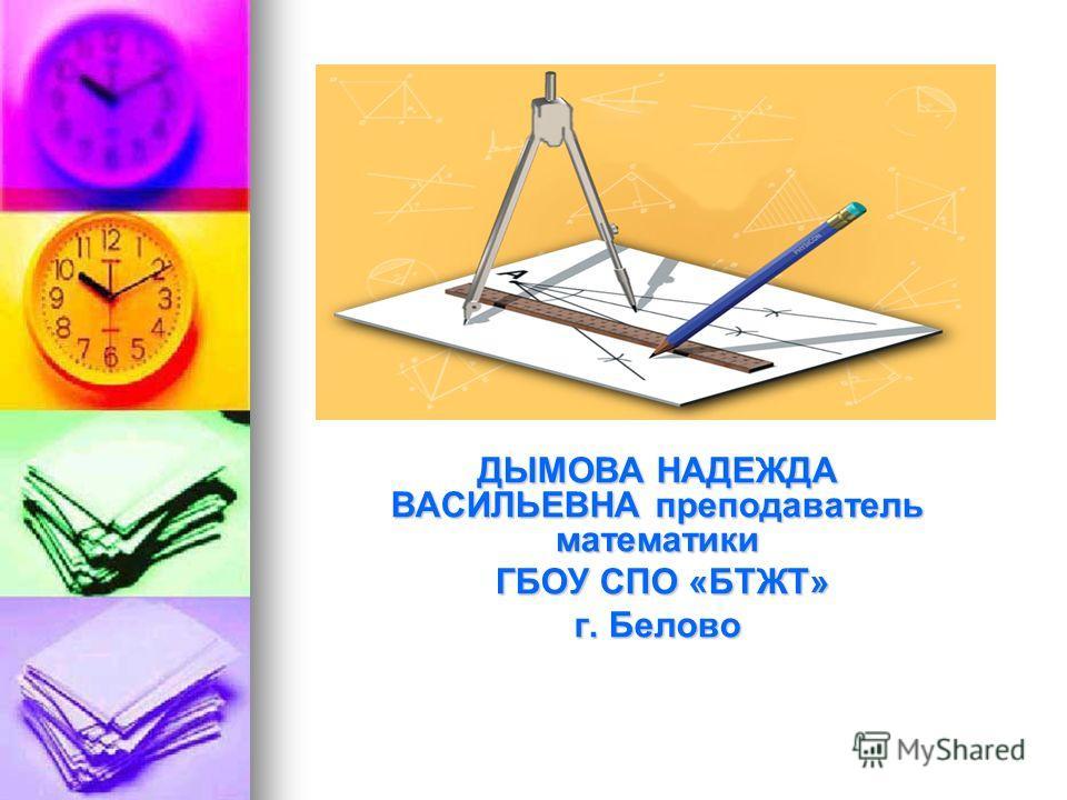 ДЫМОВА НАДЕЖДА ВАСИЛЬЕВНА преподаватель математики ГБОУ СПО «БТЖТ» ГБОУ СПО «БТЖТ» г. Белово