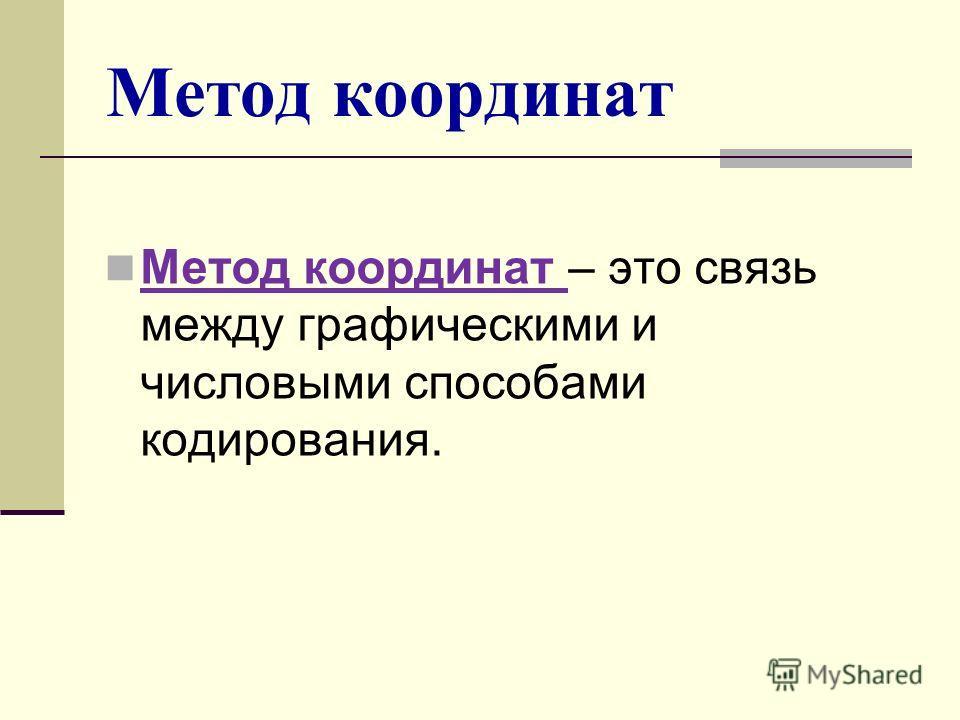 Метод координат Метод координат – это связь между графическими и числовыми способами кодирования.