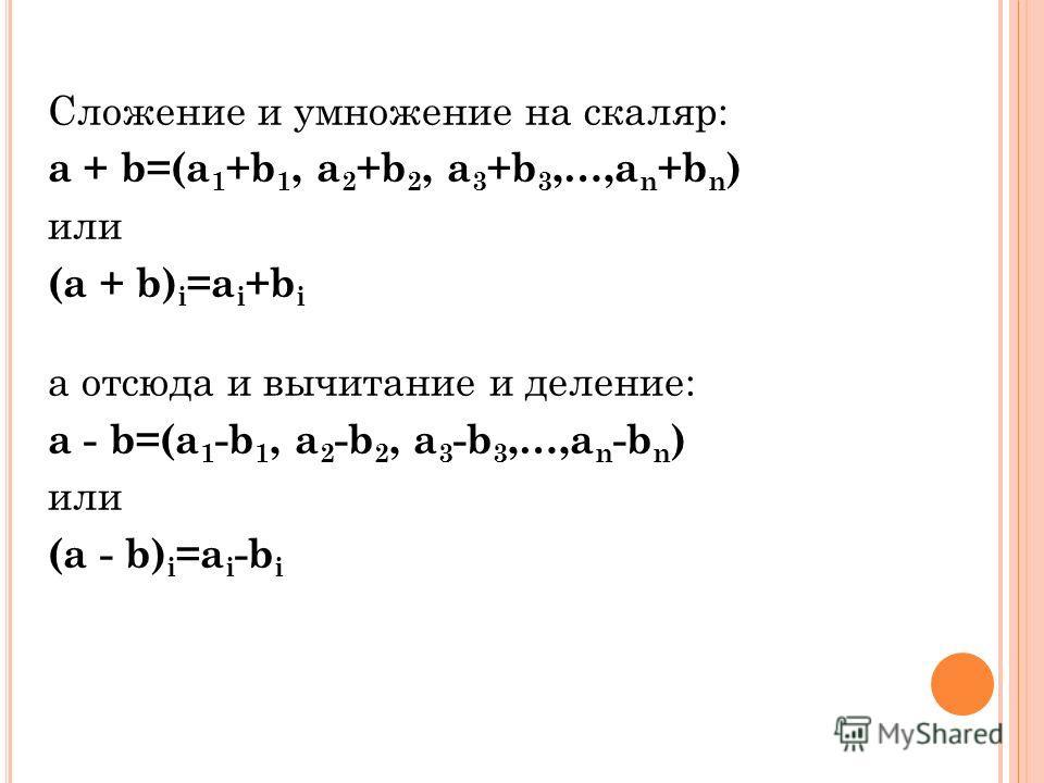 Сложение и умножение на скаляр: a + b=(a 1 +b 1, a 2 +b 2, a 3 +b 3,…,a n +b n ) или (a + b) i =a i +b i а отсюда и вычитание и деление: a - b=(a 1 -b 1, a 2 -b 2, a 3 -b 3,…,a n -b n ) или (a - b) i =a i -b i