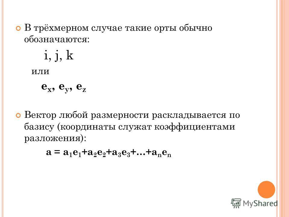 В трёхмерном случае такие орты обычно обозначаются: i, j, k или e x, e y, e z Вектор любой размерности раскладывается по базису (координаты служат коэффициентами разложения): a = a 1 e 1 +a 2 e 2 +a 3 e 3 +…+a n e n
