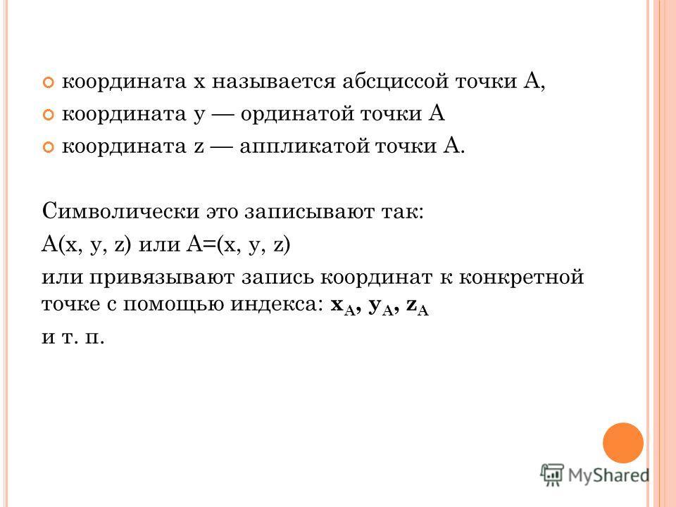 координата x называется абсциссой точки A, координата y ординатой точки A координата z аппликатой точки A. Символически это записывают так: A(x, y, z) или A=(x, y, z) или привязывают запись координат к конкретной точке с помощью индекса: x A, y A, z