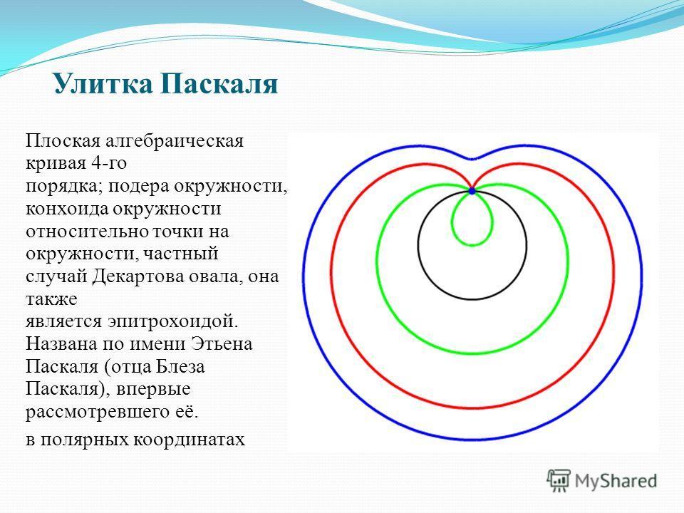 Улитка Паскаля Плоская алгебраическая кривая 4-го порядка; подера окружности, конхоида окружности относительно точки на окружности, частный случай Декартова овала, она также является эпитрохоидой. Названа по имени Этьена Паскаля (отца Блеза Паскаля),