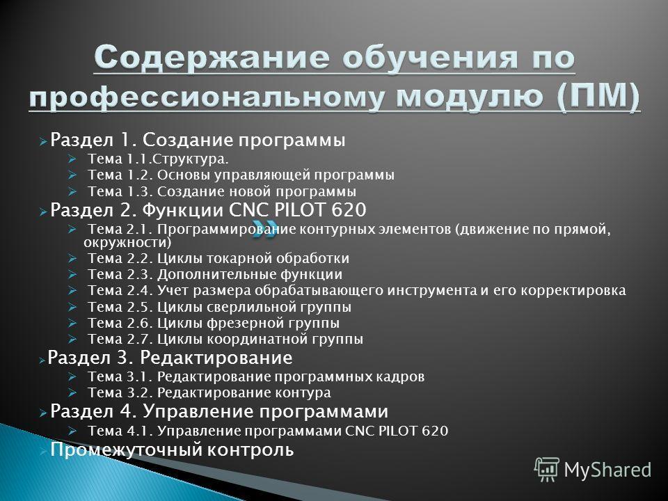 Раздел 1. Создание программы Тема 1.1.Структура. Тема 1.2. Основы управляющей программы Тема 1.3. Создание новой программы Раздел 2. Функции CNC PILOT 620 Тема 2.1. Программирование контурных элементов (движение по прямой, окружности) Тема 2.2. Циклы