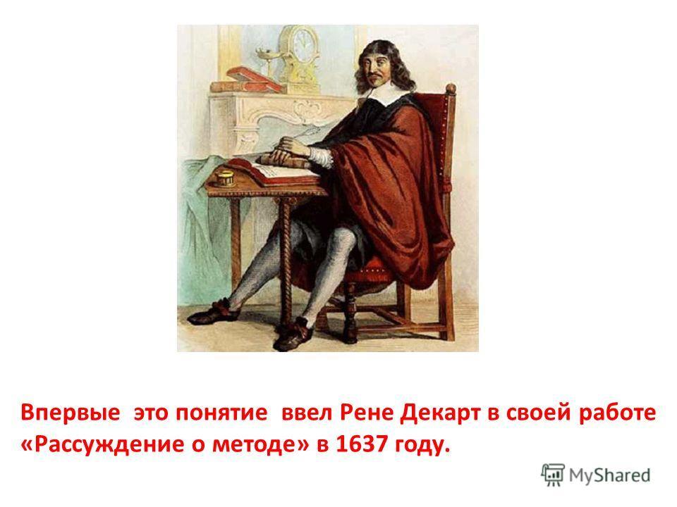 Впервые это понятие ввел Рене Декарт в своей работе «Рассуждение о методе» в 1637 году.