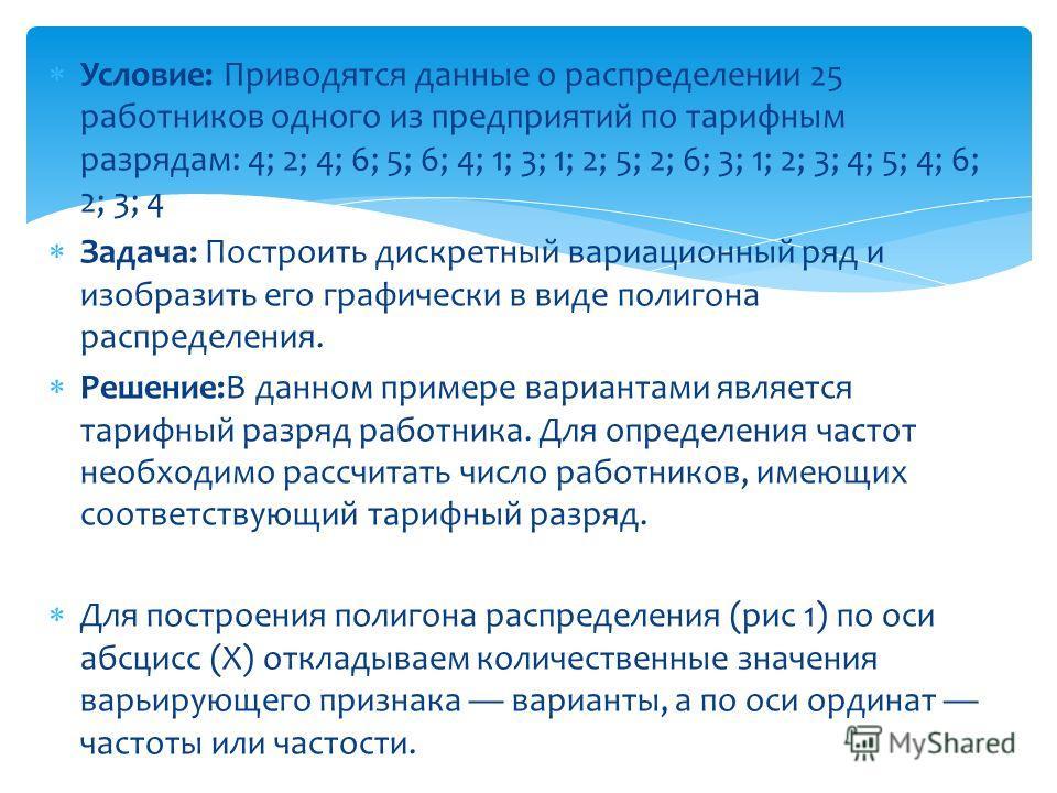 Условие: Приводятся данные о распределении 25 работников одного из предприятий по тарифным разрядам: 4; 2; 4; 6; 5; 6; 4; 1; 3; 1; 2; 5; 2; 6; 3; 1; 2; 3; 4; 5; 4; 6; 2; 3; 4 Задача: Построить дискретный вариационный ряд и изобразить его графически в