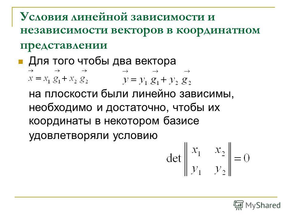 Условия линейной зависимости и независимости векторов в координатном представлении Для того чтобы два вектора на плоскости были линейно зависимы, необходимо и достаточно, чтобы их координаты в некотором базисе удовлетворяли условию