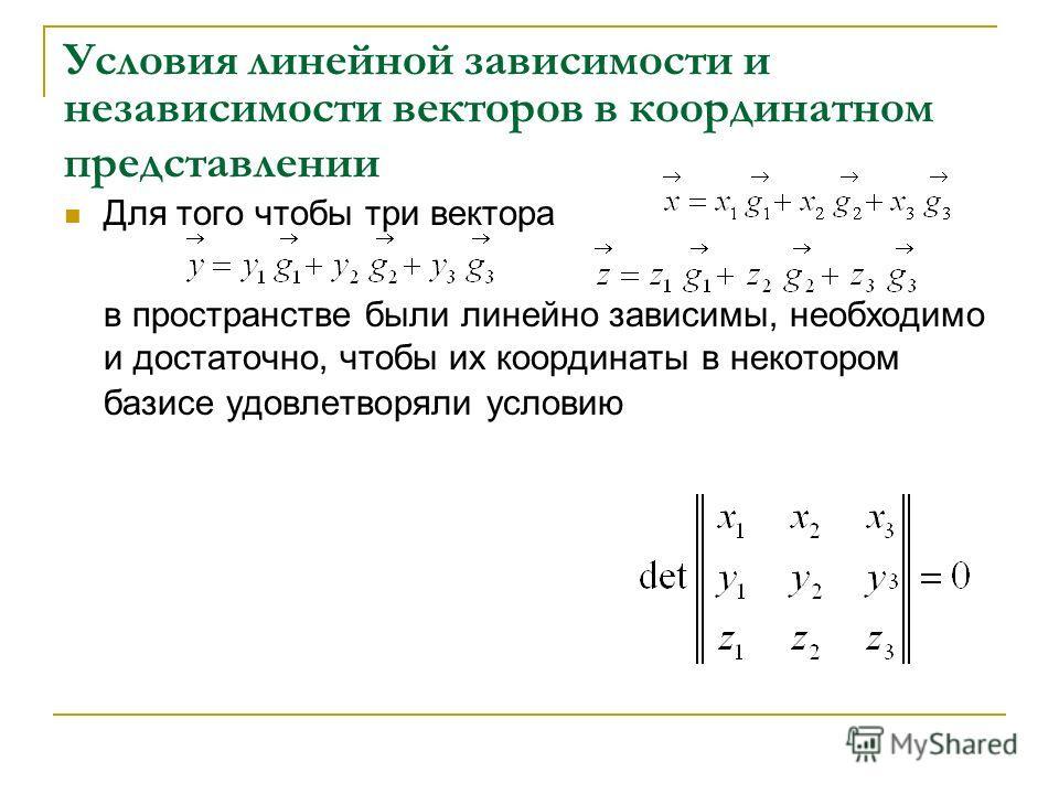 Условия линейной зависимости и независимости векторов в координатном представлении Для того чтобы три вектора в пространстве были линейно зависимы, необходимо и достаточно, чтобы их координаты в некотором базисе удовлетворяли условию