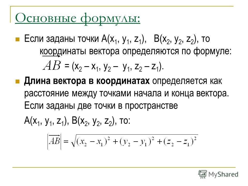 Основные формулы: Если заданы точки А(x 1, y 1, z 1 ), B(x 2, y 2, z 2 ), то координаты вектора определяются по формуле: = (x 2 – x 1, y 2 – y 1, z 2 – z 1 ). Длина вектора в координатах определяется как расстояние между точками начала и конца вектор