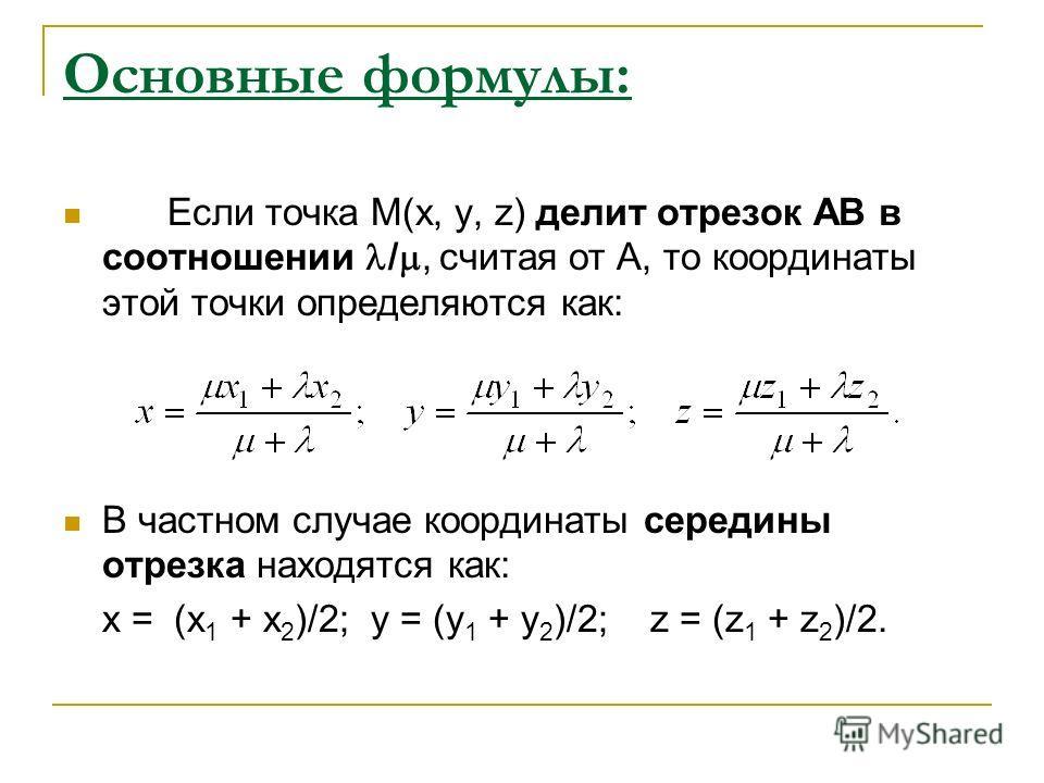 Основные формулы: Если точка М(х, у, z) делит отрезок АВ в соотношении /, считая от А, то координаты этой точки определяются как: В частном случае координаты середины отрезка находятся как: x = (x 1 + x 2 )/2; y = (y 1 + y 2 )/2; z = (z 1 + z 2 )/2.