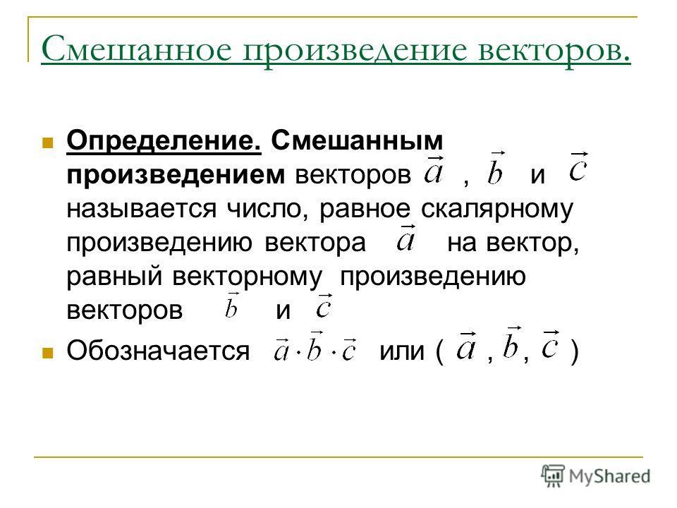 Смешанное произведение векторов. Определение. Смешанным произведением векторов, и называется число, равное скалярному произведению векторана вектор, равный векторному произведению векторов и Обозначается или (,, )