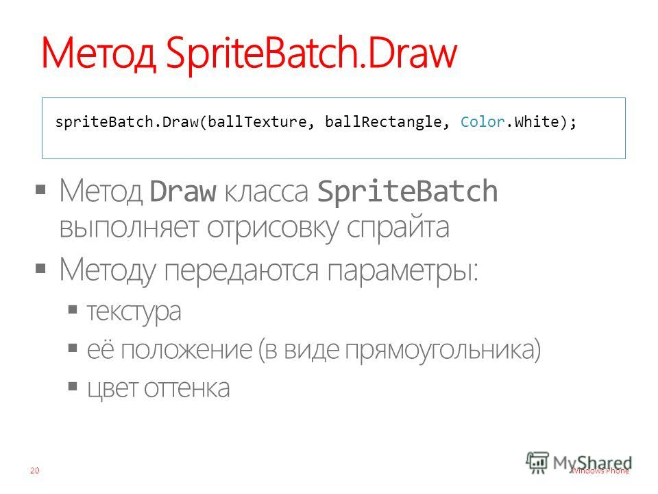 Windows Phone Метод SpriteBatch.Draw spriteBatch.Draw(ballTexture, ballRectangle, Color.White); 20