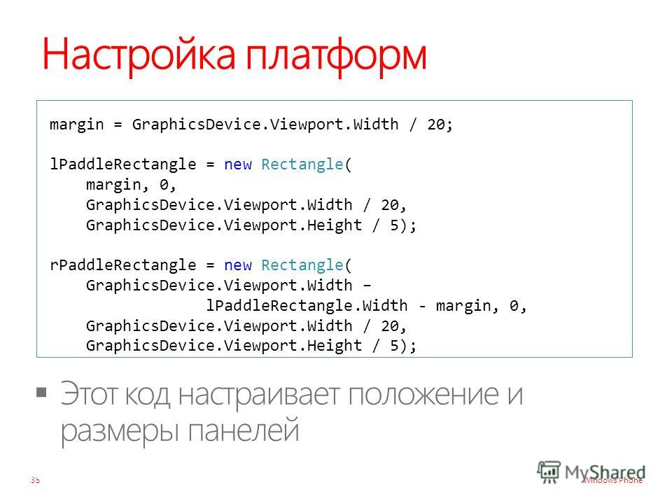 Windows Phone Настройка платформ margin = GraphicsDevice.Viewport.Width / 20; lPaddleRectangle = new Rectangle( margin, 0, GraphicsDevice.Viewport.Width / 20, GraphicsDevice.Viewport.Height / 5); rPaddleRectangle = new Rectangle( GraphicsDevice.Viewp
