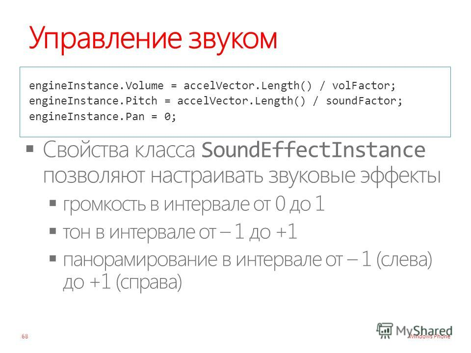 Windows Phone Управление звуком engineInstance.Volume = accelVector.Length() / volFactor; engineInstance.Pitch = accelVector.Length() / soundFactor; engineInstance.Pan = 0; 68