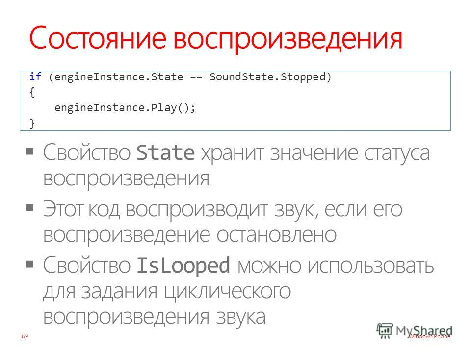 Windows Phone Состояние воспроизведения if (engineInstance.State == SoundState.Stopped) { engineInstance.Play(); } 69