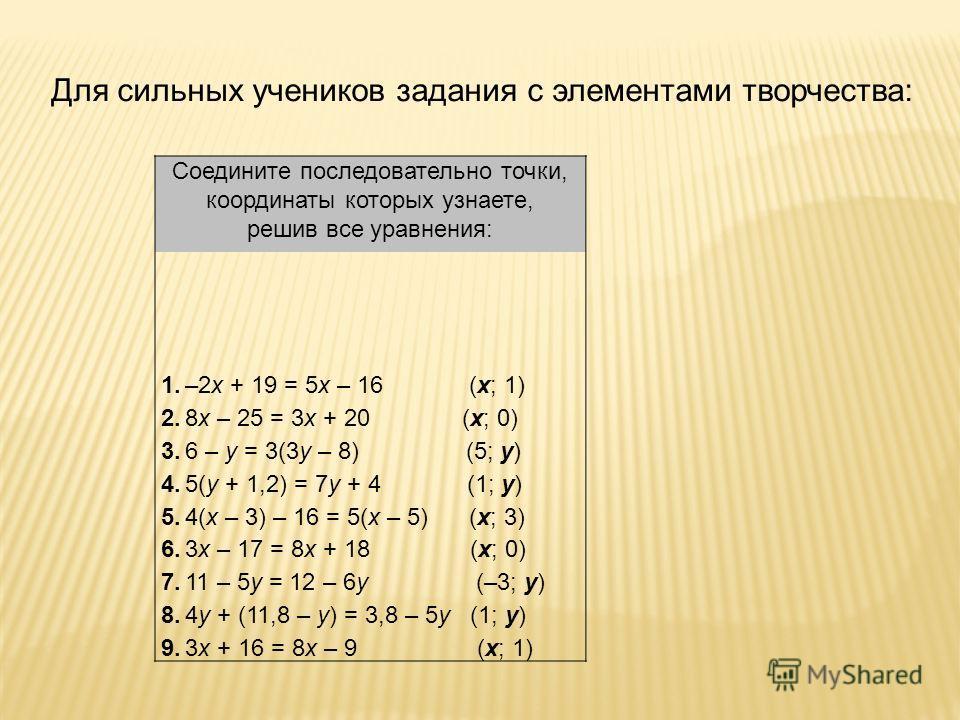 Для сильных учеников задания с элементами творчества : Соедините последовательно точки, координаты которых узнаете, решив все уравнения: 1.–2х + 19 = 5х – 16 (х; 1) 2.8х – 25 = 3х + 20 (х; 0) 3.6 – у = 3(3у – 8) (5; у) 4.5(у + 1,2) = 7у + 4 (1; у) 5.