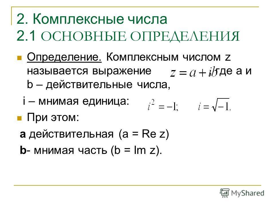 2. Комплексные числа 2.1 ОСНОВНЫЕ ОПРЕДЕЛЕНИЯ Определение. Комплексным числом z называется выражение, где a и b – действительные числа, i – мнимая единица: При этом: a действительная (a = Re z) b- мнимая часть (b = Im z).