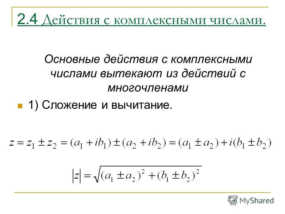 2.4 Действия с комплексными числами. Основные действия с комплексными числами вытекают из действий с многочленами 1) Сложение и вычитание.