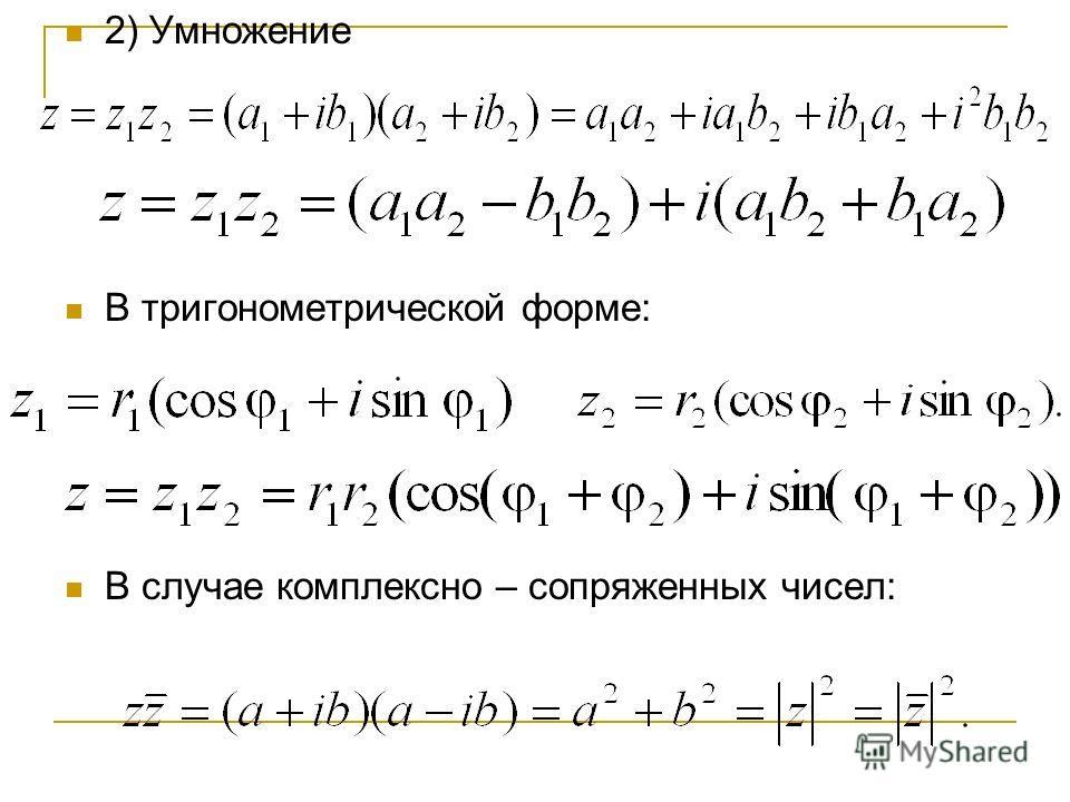 2) Умножение В тригонометрической форме: В случае комплексно – сопряженных чисел: