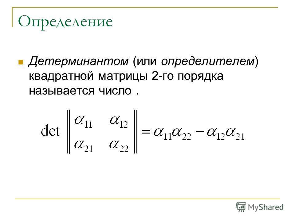 Определение Детерминантом (или определителем) квадратной матрицы 2-го порядка называется число.