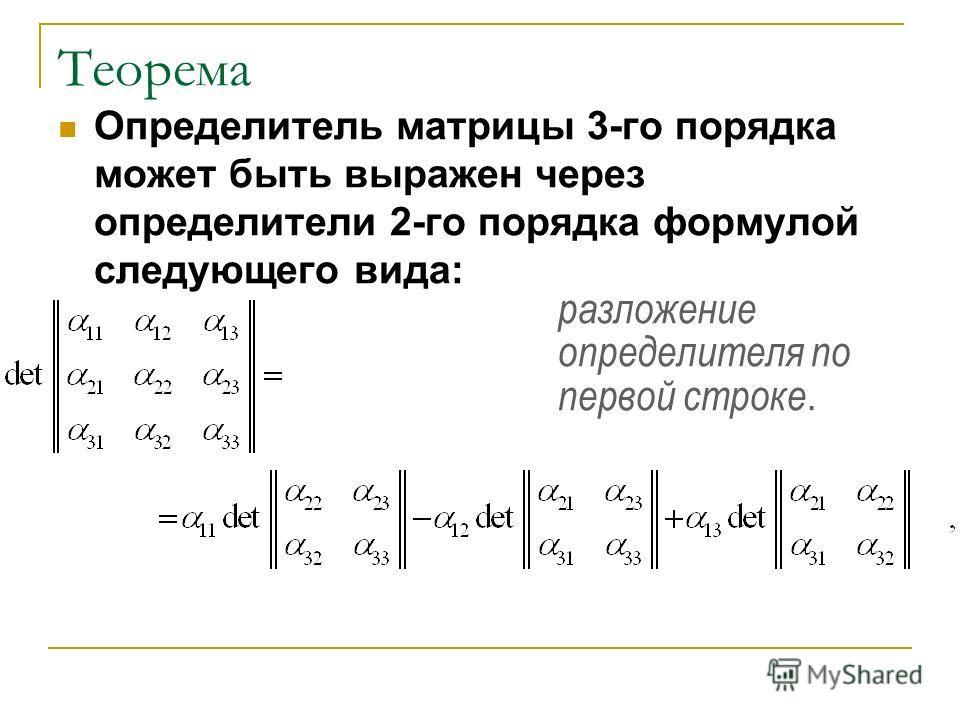 Теорема Определитель матрицы 3-го порядка может быть выражен через определители 2-го порядка формулой следующего вида: разложение определителя по первой строке.