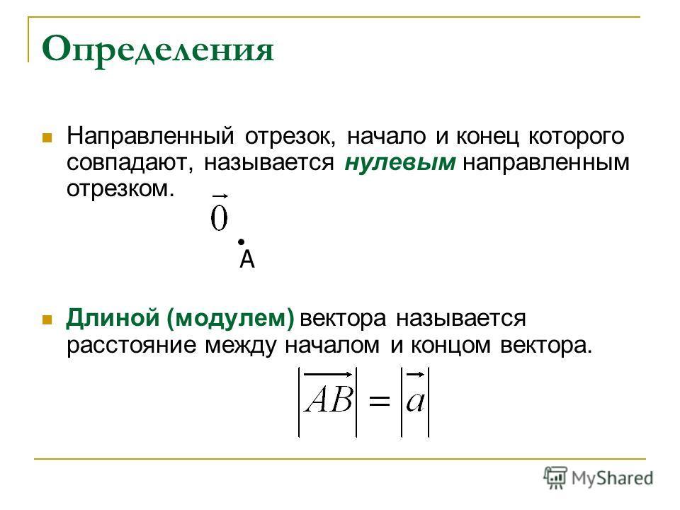 Определения Направленный отрезок, начало и конец которого совпадают, называется нулевым направленным отрезком. Длиной (модулем) вектора называется расстояние между началом и концом вектора. A