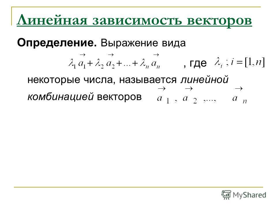 Линейная зависимость векторов Определение. Выражение вида, где некоторые числа, называется линейной комбинацией векторов