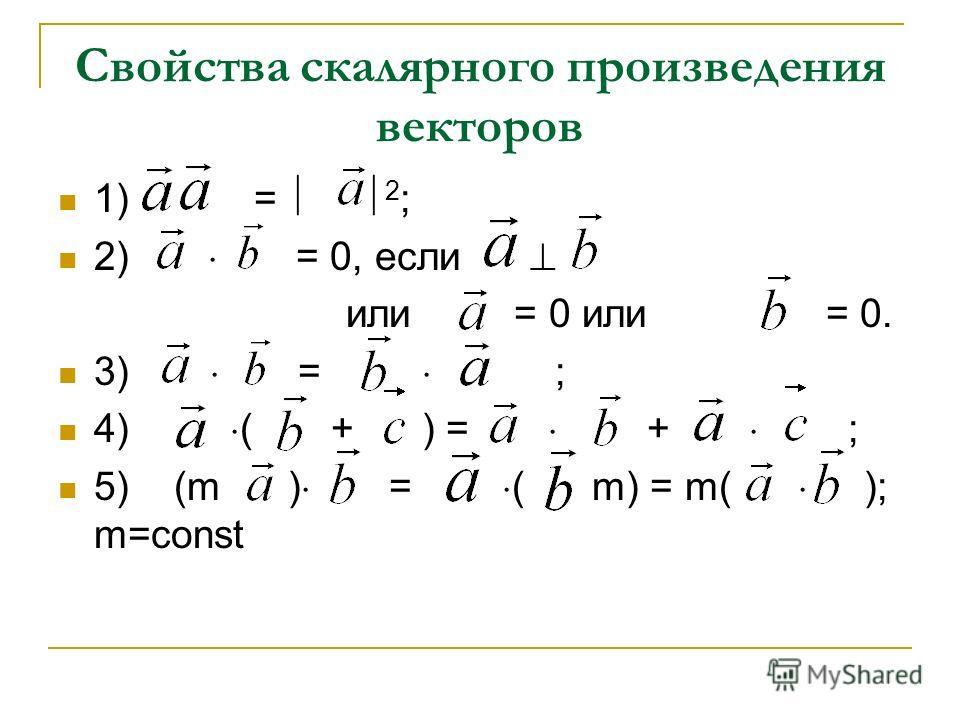Свойства скалярного произведения векторов 1) = 2 ; 2) = 0, если или = 0 или = 0. 3) = ; 4) ( + ) = + ; 5) (m ) = ( m) = m( ); m=const