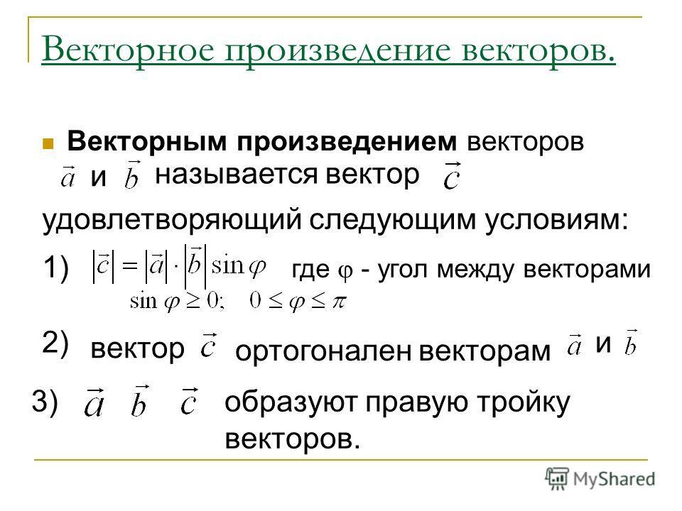 Векторное произведение векторов. Векторным произведением векторов и называется вектор удовлетворяющий следующим условиям: 1) где - угол между векторами 2) вектор ортогонален векторам и 3) образуют правую тройку векторов.