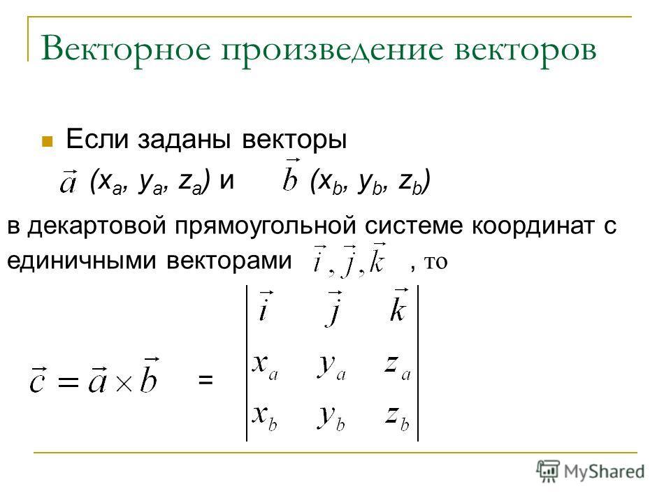 Векторное произведение векторов Если заданы векторы (x a, y a, z a ) и (x b, y b, z b ) = в декартовой прямоугольной системе координат с единичными векторами, то