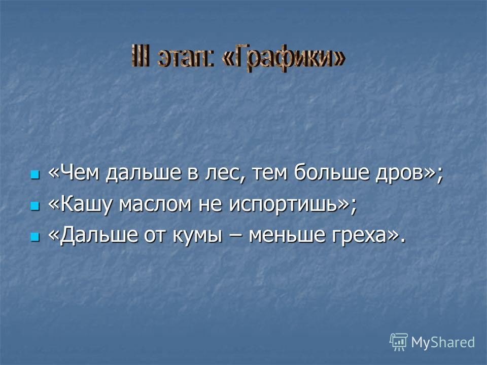 «Чем дальше в лес, тем больше дров»; «Кашу маслом не испортишь»; «Дальше от кумы – меньше греха».