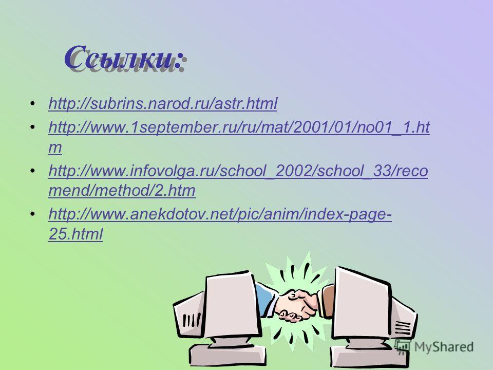 Ссылки: Ссылки: http://subrins.narod.ru/astr.html http://www.1september.ru/ru/mat/2001/01/no01_1.ht m http://www.infovolga.ru/school_2002/school_33/reco mend/method/2.htm http://www.anekdotov.net/pic/anim/index-page- 25.html