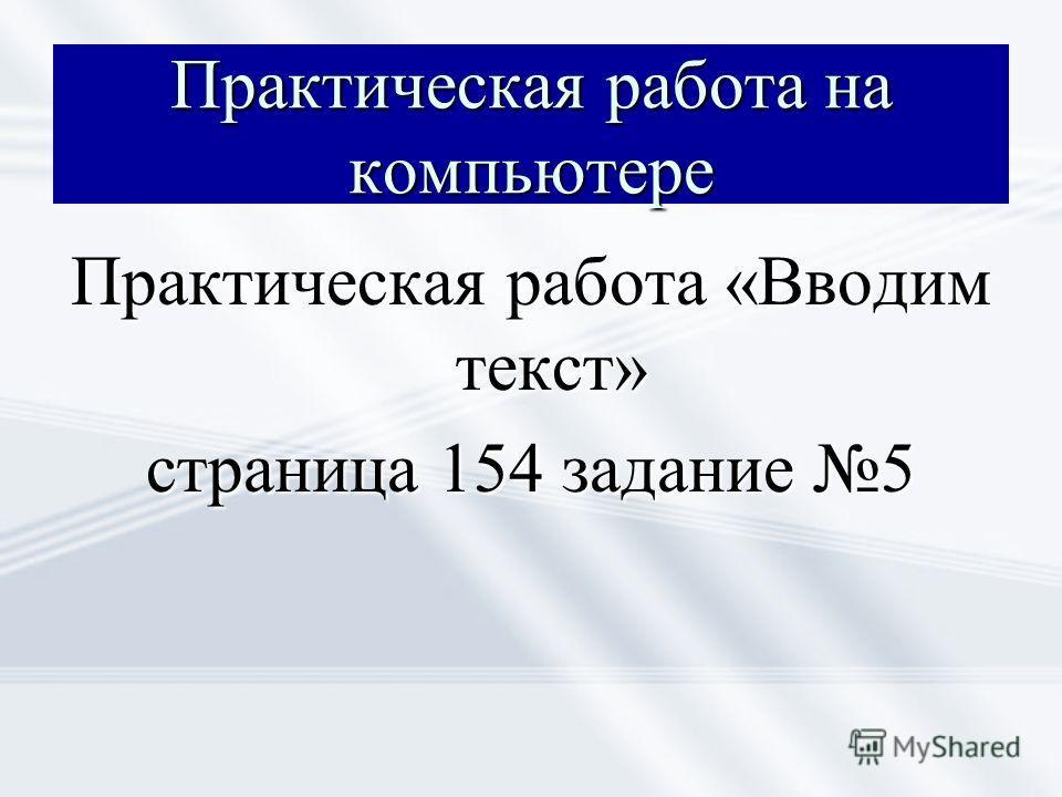 Практическая работа на компьютере Практическая работа «Вводим текст» страница 154 задание 5