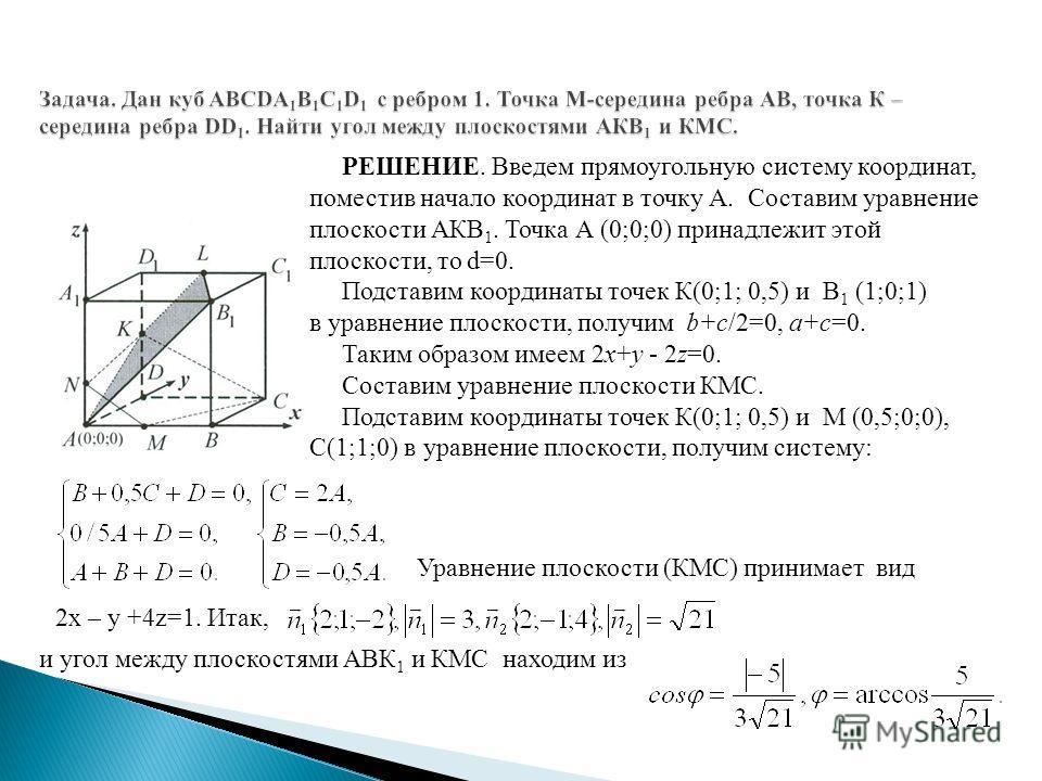 РЕШЕНИЕ. Введем прямоугольную систему координат, поместив начало координат в точку А. Составим уравнение плоскости АКВ 1. Точка А (0;0;0) принадлежит этой плоскости, то d=0. Подставим координаты точек К(0;1; 0,5) и В 1 (1;0;1) в уравнение плоскости,
