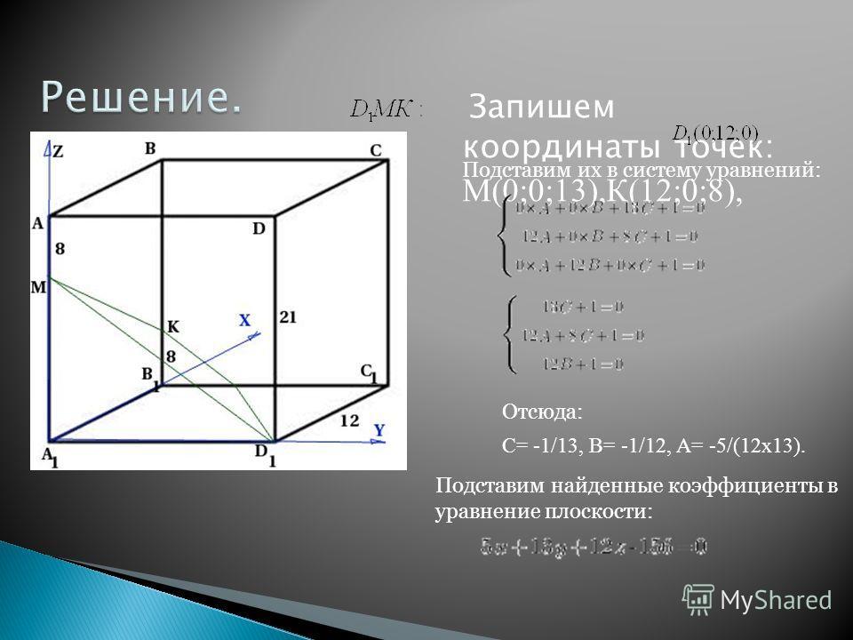 Запишем координаты точек: М(0;0;13),К(12;0;8), Подставим их в систему уравнений: Отсюда: С= -1/13, В= -1/12, А= -5/(12х13). Подставим найденные коэффициенты в уравнение плоскости: