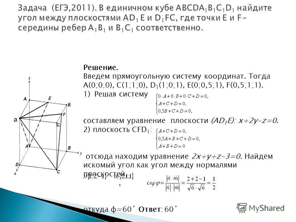 Решение. Введём прямоугольную систему координат. Тогда А(0;0;0), С(1;1;0), D 1 (1;0;1), E(0;0,5;1), F(0,5;1;1). 1)Решая систему составляем уравнение плоскости (АD 1 E): x+2y-z=0. 2) плоскость CFD 1 : отсюда находим уравнение 2x+y+z-3=0. Найдём искомы