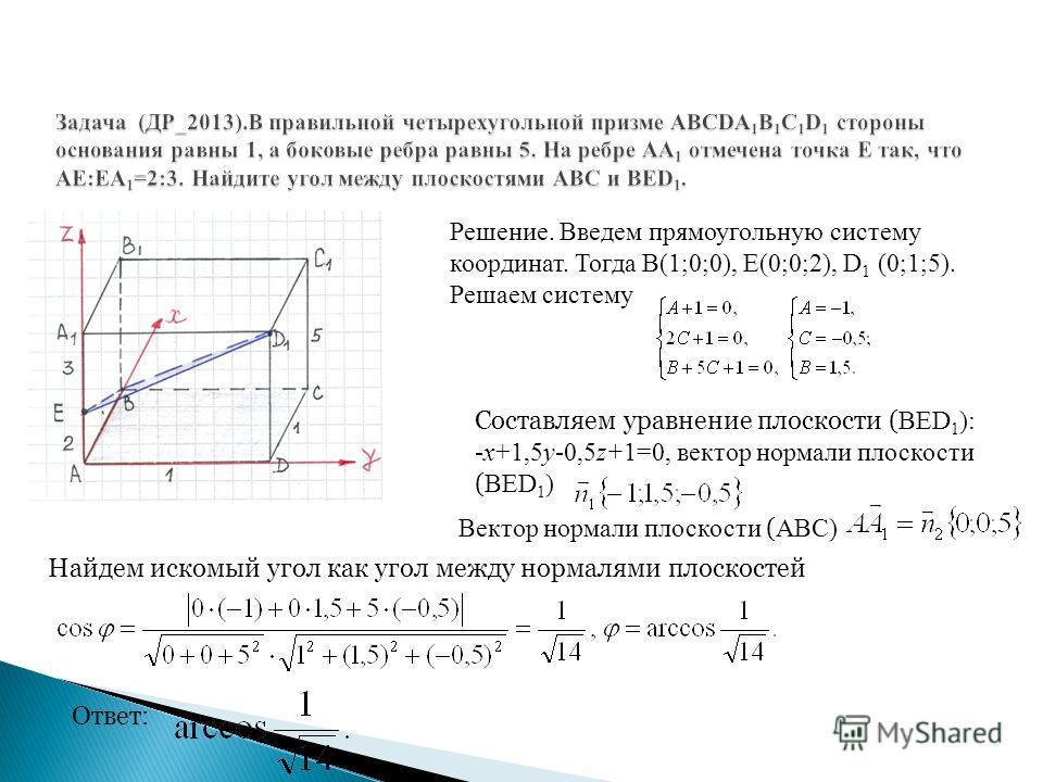 Решение. Введем прямоугольную систему координат. Тогда В(1;0;0), Е(0;0;2), D 1 (0;1;5). Решаем систему Составляем уравнение плоскости ( ВЕD 1 ): -х+1,5у-0,5z+1=0, вектор нормали плоскости ( ВЕD 1 ) Вектор нормали плоскости ( ABC) Найдем искомый угол
