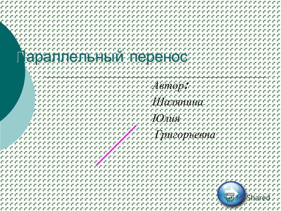 Параллельный перенос Автор : Шаляпина Юлия Григорьевна