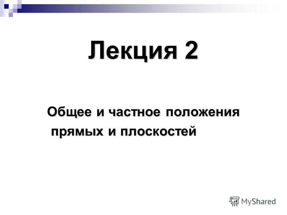 Лекция 2 Общее и частное положения прямых и плоскостей прямых и плоскостей