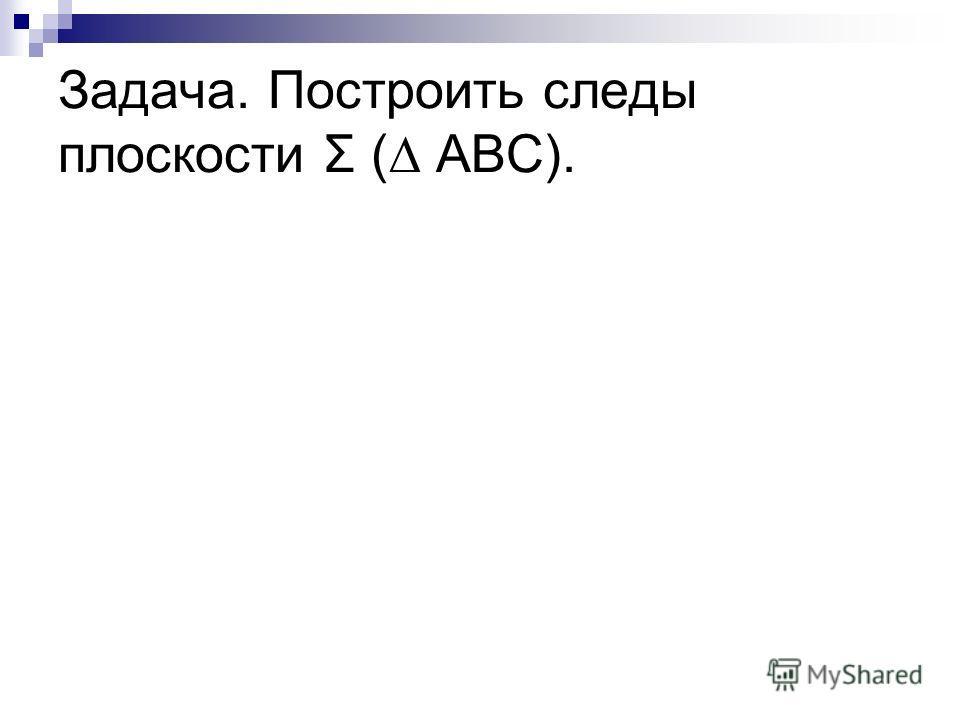 Задача. Построить следы плоскости Σ ( АВС).
