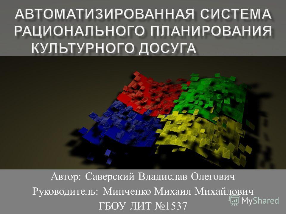 Автор : Саверский Владислав Олегович Руководитель : Минченко Михаил Михайлович ГБОУ ЛИТ 1537