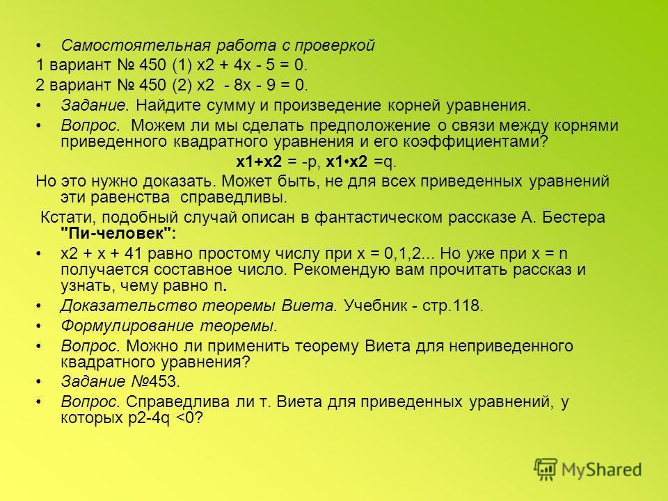 Самостоятельная работа с проверкой 1 вариант 450 (1) х 2 + 4 х - 5 = 0. 2 вариант 450 (2) х 2 - 8 х - 9 = 0. Задание. Найдите сумму и произведение корней уравнения. Вопрос. Можем ли мы сделать предположение о связи между корнями приведенного квадрат