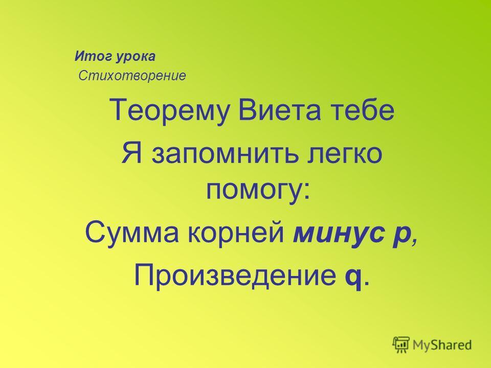 Итог урока Стихотворение Теорему Виета тебе Я запомнить легко помогу: Сумма корней минус р, Произведение q.