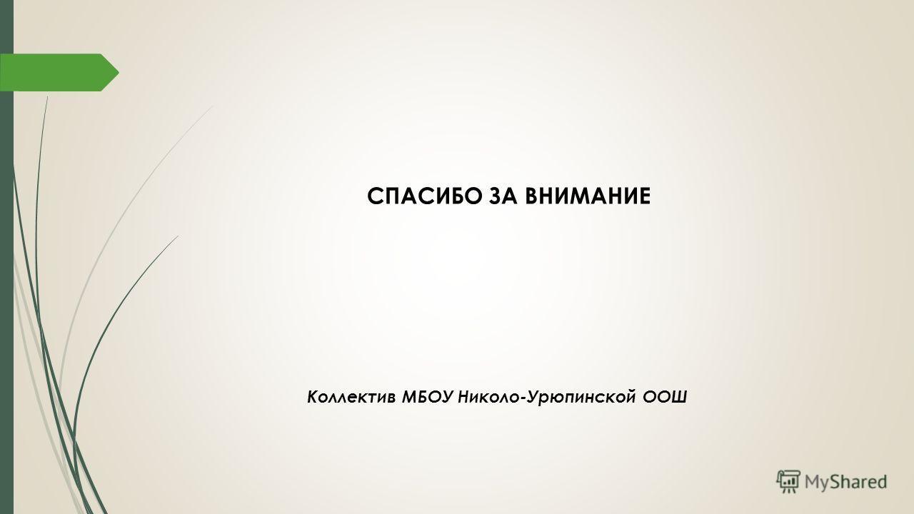СПАСИБО ЗА ВНИМАНИЕ Коллектив МБОУ Николо-Урюпинской ООШ