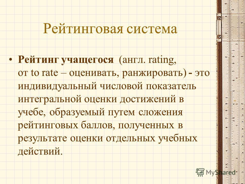 Рейтинговая система Рейтинг учащегося (англ. rating, от to rate – оценивать, ранжировать) - это индивидуальный числовой показатель интегральной оценки достижений в учебе, образуемый путем сложения рейтинговых баллов, полученных в результате оценки от
