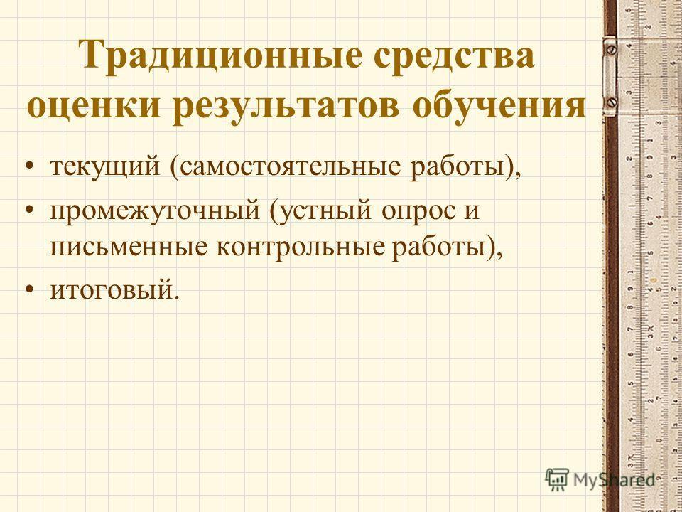 Традиционные средства оценки результатов обучения текущий (самостоятельные работы), промежуточный (устный опрос и письменные контрольные работы), итоговый.