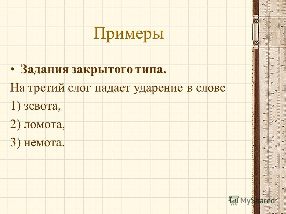 Примеры Задания закрытого типа. На третий слог падает ударение в слове 1) зевота, 2) ломота, 3) немота.