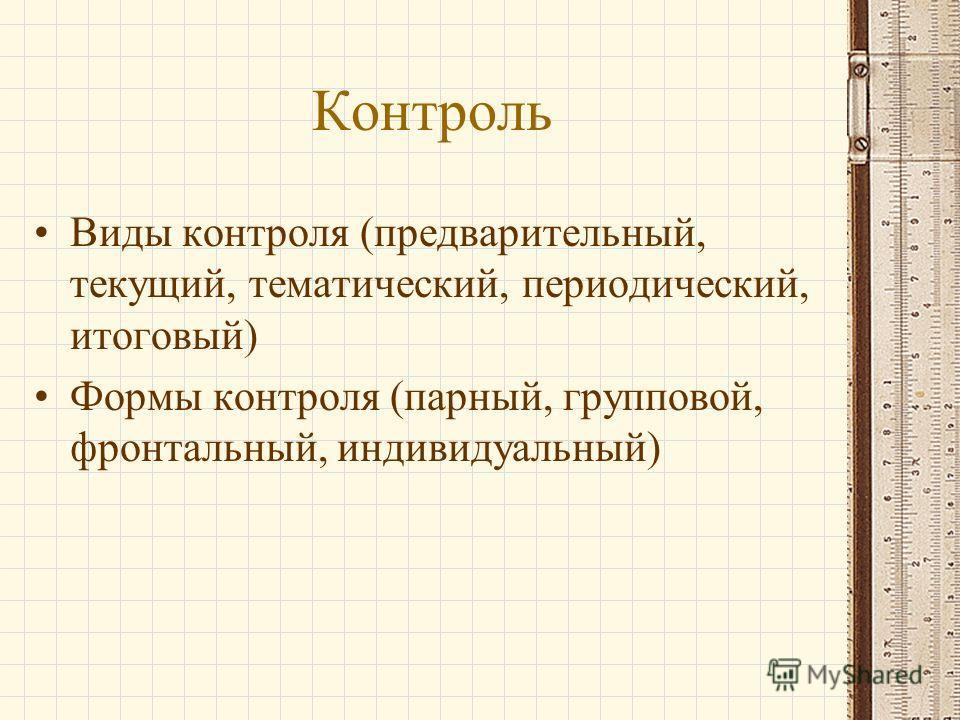 Контроль Виды контроля (предварительный, текущий, тематический, периодический, итоговый) Формы контроля (парный, групповой, фронтальный, индивидуальный)