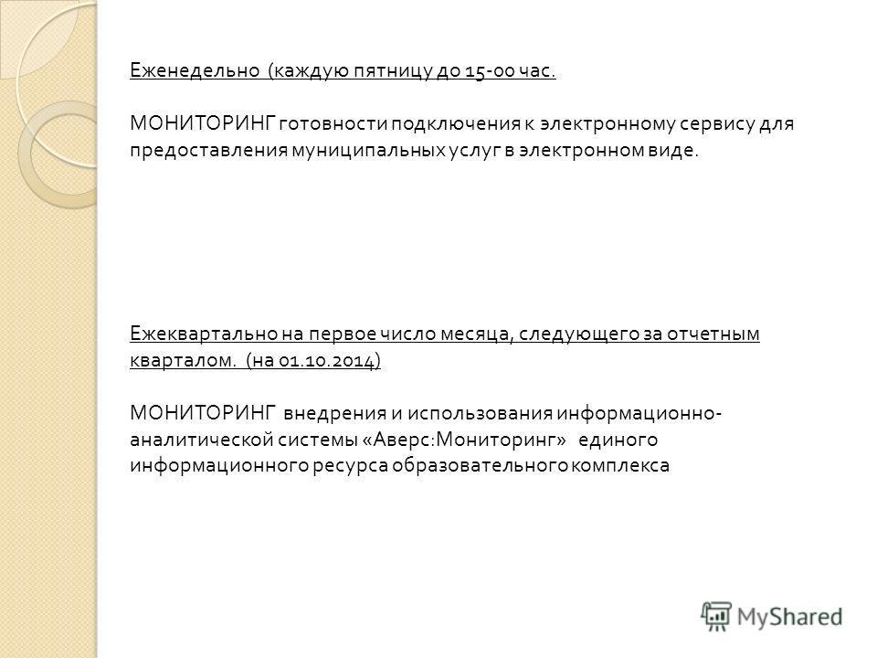 Еженедельно ( каждую пятницу до 15-00 час. МОНИТОРИНГ готовности подключения к электронному сервису для предоставления муниципальных услуг в электронном виде. Ежеквартально на первое число месяца, следующего за отчетным кварталом. ( на 01.10.2014) МО