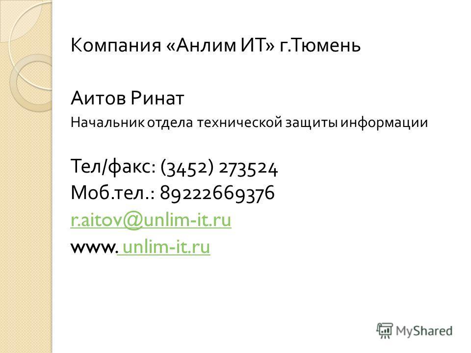 Компания « Анлим ИТ » г. Тюмень Аитов Ринат Начальник отдела технической защиты информации Тел / факс : (3452) 273524 Моб. тел.: 89222669376 r.aitov@unlim-it.ru www. unlim-it.ru unlim-it.ru