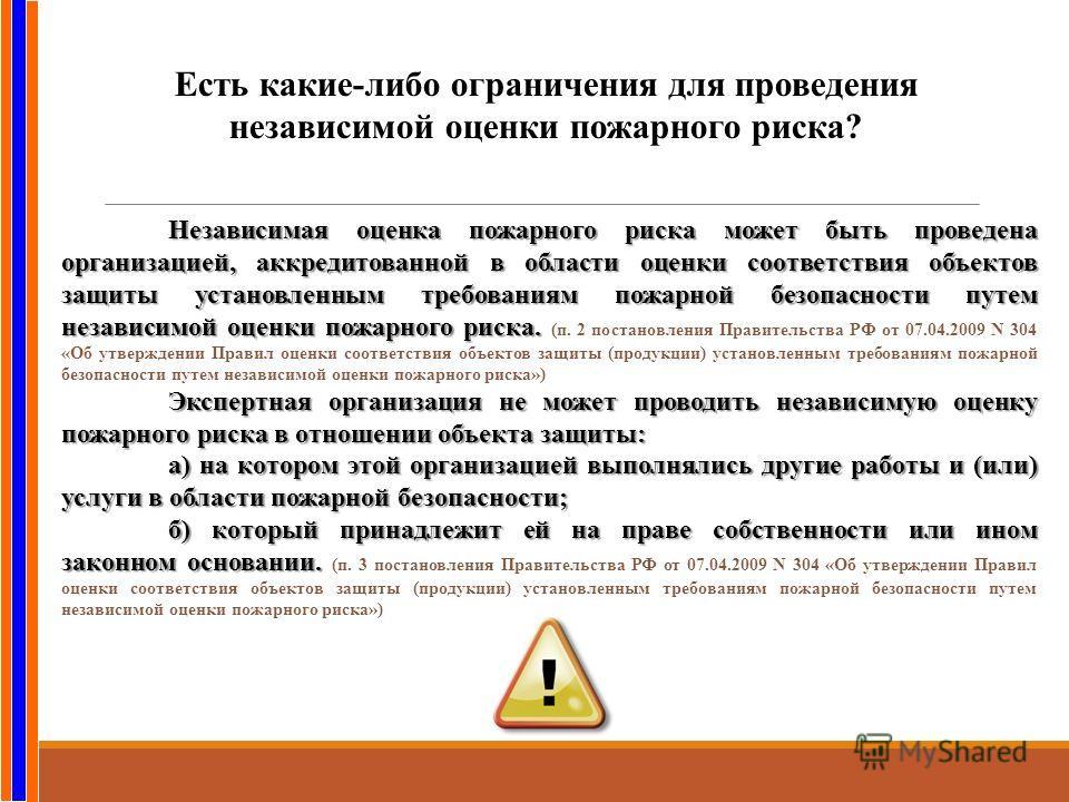 Есть какие-либо ограничения для проведения независимой оценки пожарного риска? Независимая оценка пожарного риска может быть проведена организацией, аккредитованной в области оценки соответствия объектов защиты установленным требованиям пожарной безо